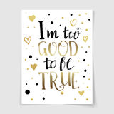 I too good to be true lettering poster. I too good to be true Quote lettering poster. Hand drawn vector banner with typography. Fun quote for glad day Stock Photos
