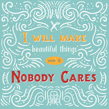 I will make beautiful things even if Nobody Cares quote with typography. Lettering design of positive happy quote  Stock Photography