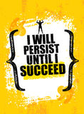 I will Persist Until I Succeed. Strong Rugged Motivation Quote. Inspiring Workout and Fitness Gym Competition Banner. Creative Vector Typography Grunge Poster Stock Image