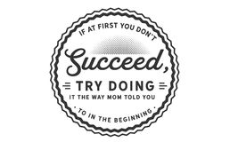 If at first you don`t succeed, try doing it the way mom told you to in the beginning. Quote illustration stock illustration
