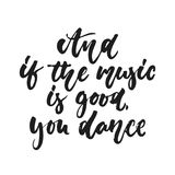 And if the music is good. you dance - hand drawn lettering quote isolated on the white background. Fun brush ink vector. Illustration for banners, greeting card Royalty Free Stock Image