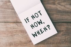 If Not Now When? Life quotes. Inspirational quotes - if not now, when? on notepad on top of wooden table Royalty Free Stock Photos
