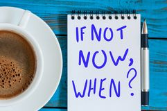 If Not Now When - question in note at workplace with morning coffee cup. Goals Ambition Concept stock photography