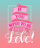 If you wish to be loved,Love. Vector image.LOVE Happy Valentines day card.I love you.Handwritten typographic poster, original hand made quote lettering.I love Stock Photography