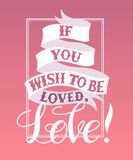 If you wish to be loved,Love. Vector image.LOVE Happy Valentines day card.I love you.Handwritten typographic poster, original hand made quote lettering.I love Stock Photos