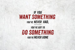 Inspiration quote : If you want something you`ve never had,you`v. E got to do something you never done,Motivational typographic Royalty Free Stock Photography