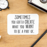 Inspiration quote :. ` Sometime you gotta create what you want to be a part of` word on paper at wooden table with clock, camera, pencil , Motivational Stock Images