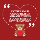 Inspirational love marriage quote. Any reason i a good reason an. D any time is a good time to say `I love you`. Simple trendy design Royalty Free Stock Image