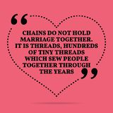 Inspirational love marriage quote. Chains do not hold marriage t. Ogether. It is threads, hundreds of tiny threads which sew people together through the years royalty free illustration