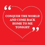 Inspirational love quote. Conquer the world and come back home t. O me tonight. Simple trendy design Stock Photos