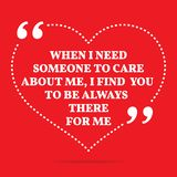 Inspirational love quote. When I need someone to care about me,. I find you to be always there for me. Simple trendy design Stock Image