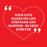 Inspirational love quote. Your love makes my life stronger and h. Appier - be mine forever. Simple trendy design Royalty Free Stock Photos