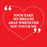 Inspirational love quote. Your take my breath away whenever you. Touch me. Simple trendy design Stock Images
