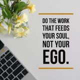 Inspirational motivational quote `Do the work that feeds your soul, not your ego`