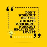 Inspirational motivational quote. Don `t workout because you hate your body - workout because you love it. Vector simple design stock photography