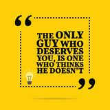 Inspirational motivational quote. The only guy who deserves you,. Is one who thinks he doesn`t. Simple trendy design Royalty Free Stock Photo