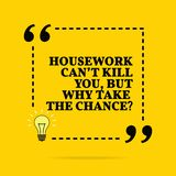 Inspirational motivational quote. Housework can `t kill you, but why take the chance? Vector simple design stock photo