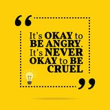 Inspirational motivational quote. It`s okay to be angry. It`s never okay to be cruel. Simple trendy design Stock Photography