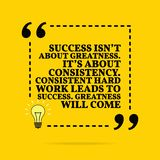 Inspirational motivational quote. Success isn `t about greatness. It`s about consistency. Consistent hard work leads to success. Greatness will come. Vector stock illustration