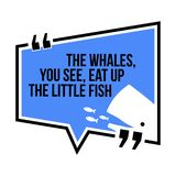 Inspirational motivational quote.The whales, you see, eat up the Royalty Free Illustration