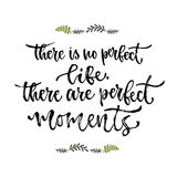 Inspirational phrase. There is no perfect life, there are perfect moments. Hand lettering calligraphy. Vector illustration for pri Stock Images