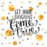 Inspirational print about dreams. Hand drawn quote about dream. Let your dreams come true. Inspirational  lettering with golden spots   on white background Royalty Free Stock Image