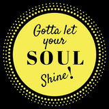 Inspirational Quote: Gotta Let your soul shine!. Inspirational quote: Gotta let your soul shine in typography with black background stock illustration