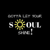 Inspirational Quote: Gotta Let your soul shine!. Inspirational quote: Gotta let your soul shine in typography with a black background and yellow sun outline stock illustration