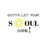 Inspirational Quote: Gotta Let your soul shine!. Inspirational quote: Gotta let your soul shine in typography and with a yellow sun outline stock illustration