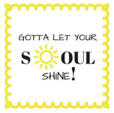 Inspirational Quote: Gotta Let your soul shine!. Inspirational quote: Gotta let your soul shine in typography with yellow sun outline and border vector illustration