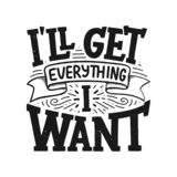 Inspirational quote - I`ll get everything I want. Hand drawn vintage illustration with lettering and decoration elements. Drawing vector illustration