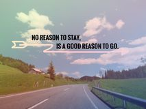 Inspirational quote about life. Inspirational Motivational quote `No reason to stay,is a good reason to go` on blurred road background with vintage filter Stock Photography