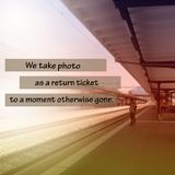 Inspirational quote about moment. Inspirational Motivational quote `we take photo as a return ticket to a moment otherwise gone` on blurred background with Stock Images