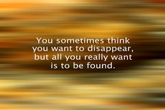 Inspirational quote- You sometimes think you want to disappear, but all you really want is to be found. With blurry abstract art. Background in  light and dark royalty free stock photography