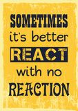 Inspiring motivation quote. Sometimes it is better react with no reaction