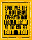 Inspiring motivation quote with text Sometimes Life Is About Risking Everything For a Dream No One Can See But You. Vector typogra Royalty Free Stock Photos