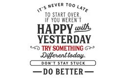 It's never too late to start over.If you weren't happy with yesterday. Try something different today. Don't stay stuck. Do better quote stock illustration