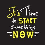 Its time to start something new - inspire and motivational quote. Hand drawn beautiful lettering. Print for inspirational poster. T-shirt, bag, cups, card royalty free stock image