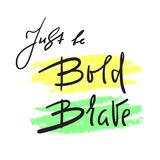 Just be Bold Brave - simple inspire and motivational quote. Hand drawn beautiful lettering. Print for inspirational poster, t-shir vector illustration