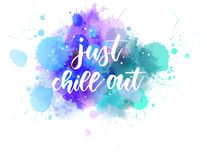 Just chill out - handwritten lettering on watercolor. Just chill out - handwritten modern calligraphy lettering text on multicolored watercolor paint splash vector illustration