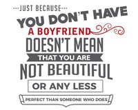 Just because you don`t have a boyfriend doesn`t mean that you are not beautiful. Or any less perfect than someone who does. motivational quote royalty free illustration