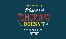 The kindness planned for tomorrow doesn`t count for today