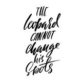 The leopard cannot change his spots. Hand drawn lettering proverb. Vector typography design. Handwritten inscription. The leopard cannot change his spots. Hand Stock Image