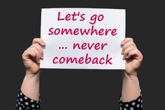 Let`s go somewhere ... never comeback. Let`s go somewhere , never comeback , motivational sign woman holding by hand royalty free stock photography