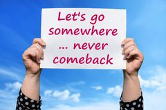 Let`s go somewhere ... never comeback. Let`s go somewhere , never comeback , motivational sign woman holding by hand royalty free stock photo