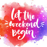 Let the weekend begin. Fun saying about week ending, office motivational quote. Custom lettering at colorful splash