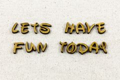 Lets have fun today happy enjoy letterpress type. Lets have fun today happy enjoy typography letter enjoyment joy happiness seize day relax nice be creative royalty free stock photos