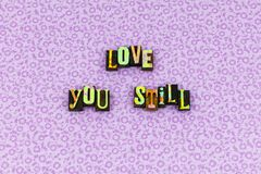 Love you still forever emotion letterpress. Typography expression yesterday today tomorrow lover life relationship romance romantic dedication happiness happy stock photography