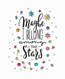 Maybe i belong among stars typography lettering. Maybe i belong among the stars love romantic travel cosmos space astronomy quote lettering. Calligraphy Stock Image