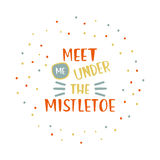 Meet me under the mistletoe. Christmas hand lettering with decorative design elements. This illustration can be used as a greeting card, poster or print vector illustration